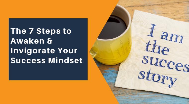 The 7 Steps to Awaken & Invigorate Your Success Mindset